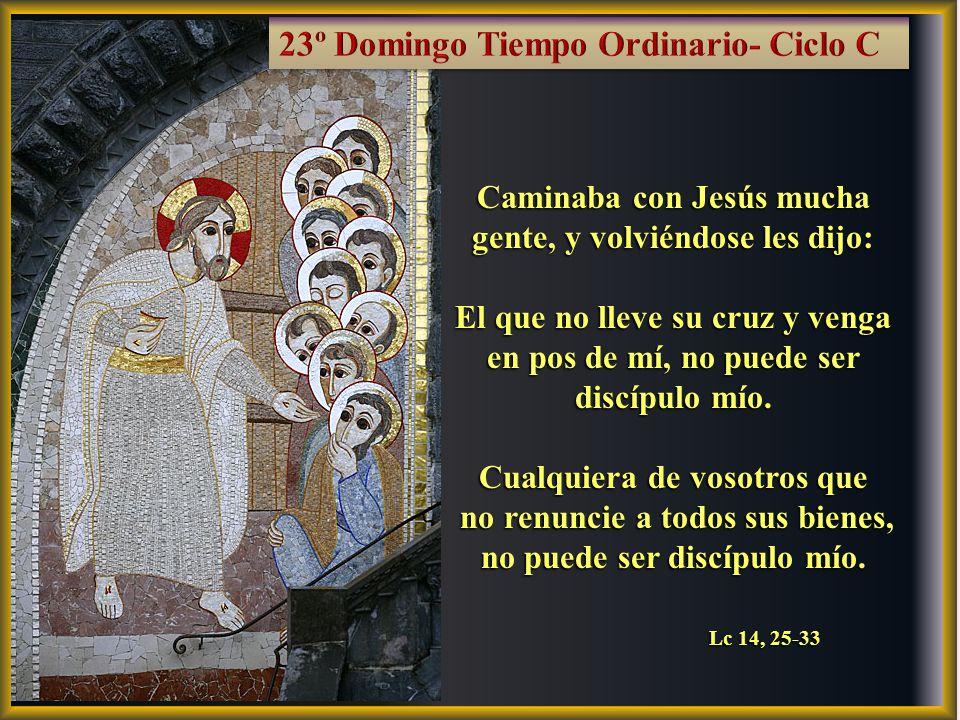 Caminaba con Jesús mucha gente, y volviéndose les dijo: El que no lleve su cruz y venga en pos de mí, no puede ser discípulo mío.