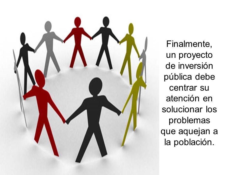 Finalmente, un proyecto de inversión pública debe centrar su atención en solucionar los problemas que aquejan a la población.