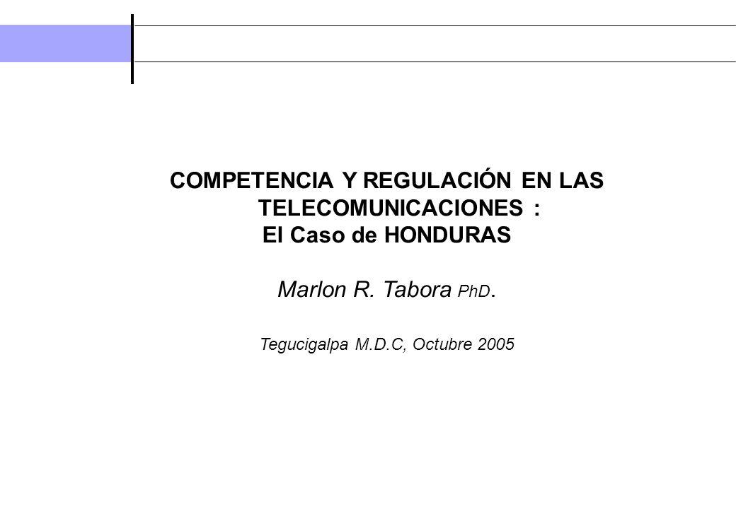 COMPETENCIA Y REGULACIÓN EN LAS TELECOMUNICACIONES : El Caso de HONDURAS Marlon R. Tabora PhD. Tegucigalpa M.D.C, Octubre 2005