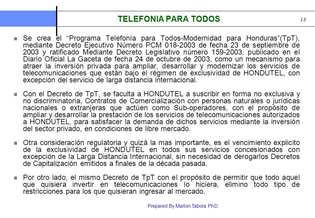 Prepared By Marlon Tabora PhD. 18 TELEFONIA PARA TODOS Se crea el Programa Telefonía para Todos-Modernidad para Honduras(TpT), mediante Decreto Ejecut
