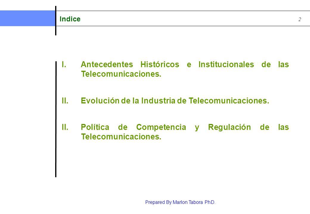Prepared By Marlon Tabora PhD. 2 I.Antecedentes Históricos e Institucionales de las Telecomunicaciones. II.Evolución de la Industria de Telecomunicaci