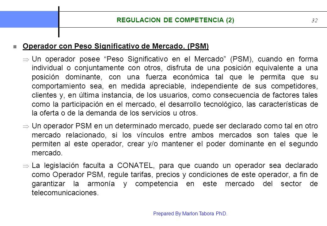 Prepared By Marlon Tabora PhD. 32 REGULACION DE COMPETENCIA (2) Operador con Peso Significativo de Mercado. (PSM) Un operador posee Peso Significativo