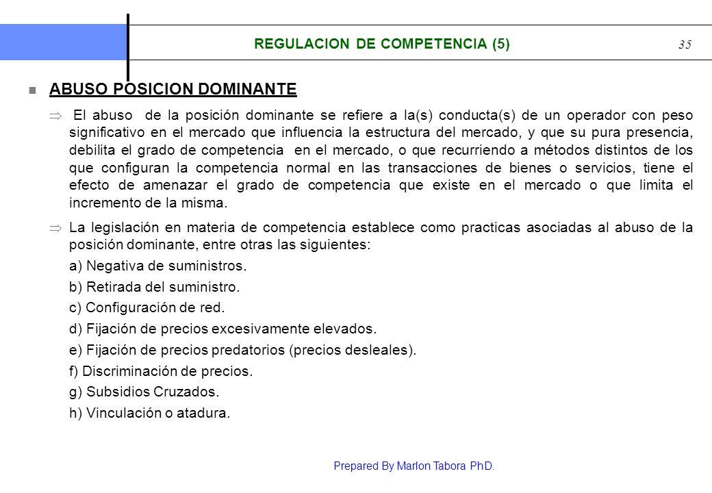 Prepared By Marlon Tabora PhD. 35 REGULACION DE COMPETENCIA (5) ABUSO POSICION DOMINANTE El abuso de la posición dominante se refiere a la(s) conducta