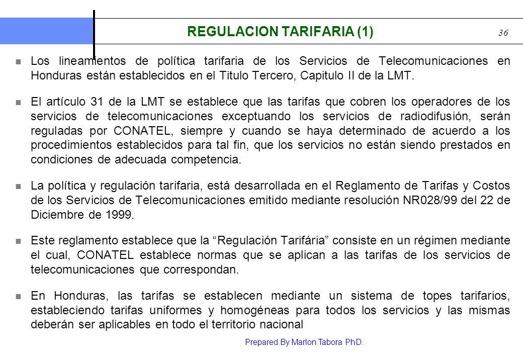 Prepared By Marlon Tabora PhD. 36 REGULACION TARIFARIA (1) Los lineamientos de política tarifaria de los Servicios de Telecomunicaciones en Honduras e