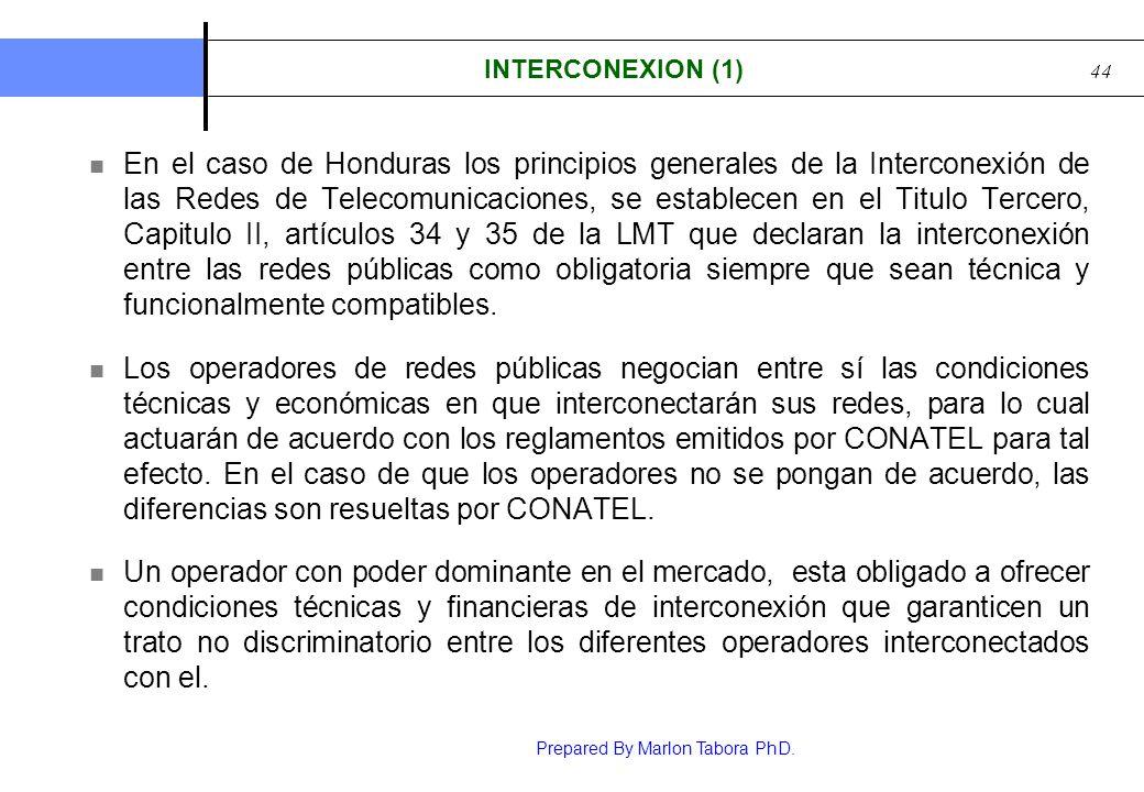 Prepared By Marlon Tabora PhD. 44 INTERCONEXION (1) En el caso de Honduras los principios generales de la Interconexión de las Redes de Telecomunicaci