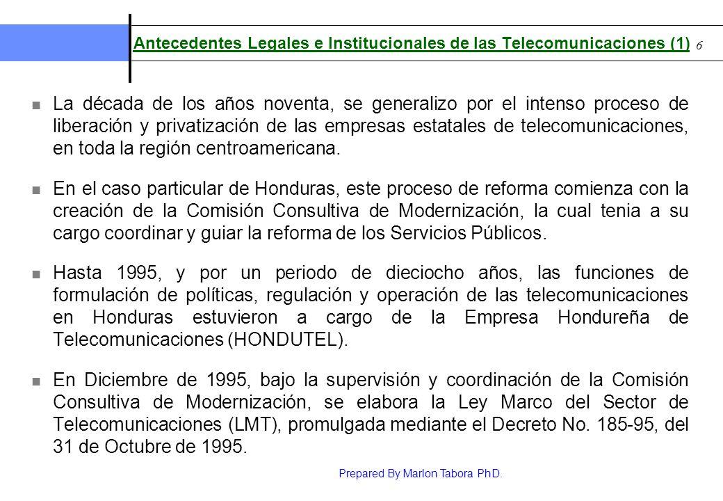 Prepared By Marlon Tabora PhD. 6 Antecedentes Legales e Institucionales de las Telecomunicaciones (1) La década de los años noventa, se generalizo por