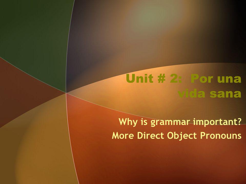 Unit # 2: Por una vida sana Why is grammar important? More Direct Object Pronouns