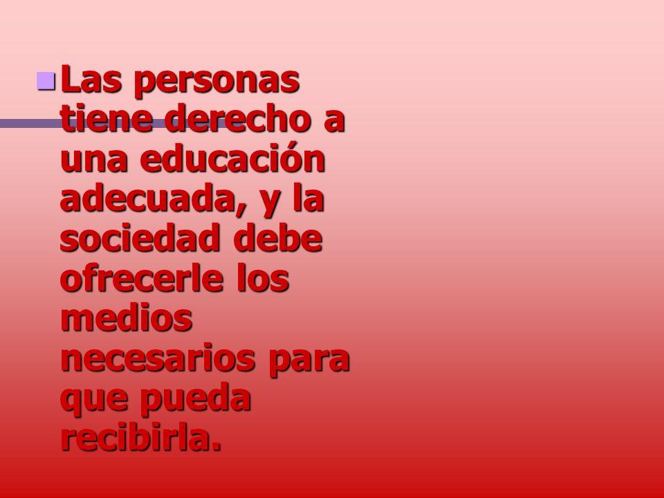 Las personas tiene derecho a una educación adecuada, y la sociedad debe ofrecerle los medios necesarios para que pueda recibirla. Las personas tiene d
