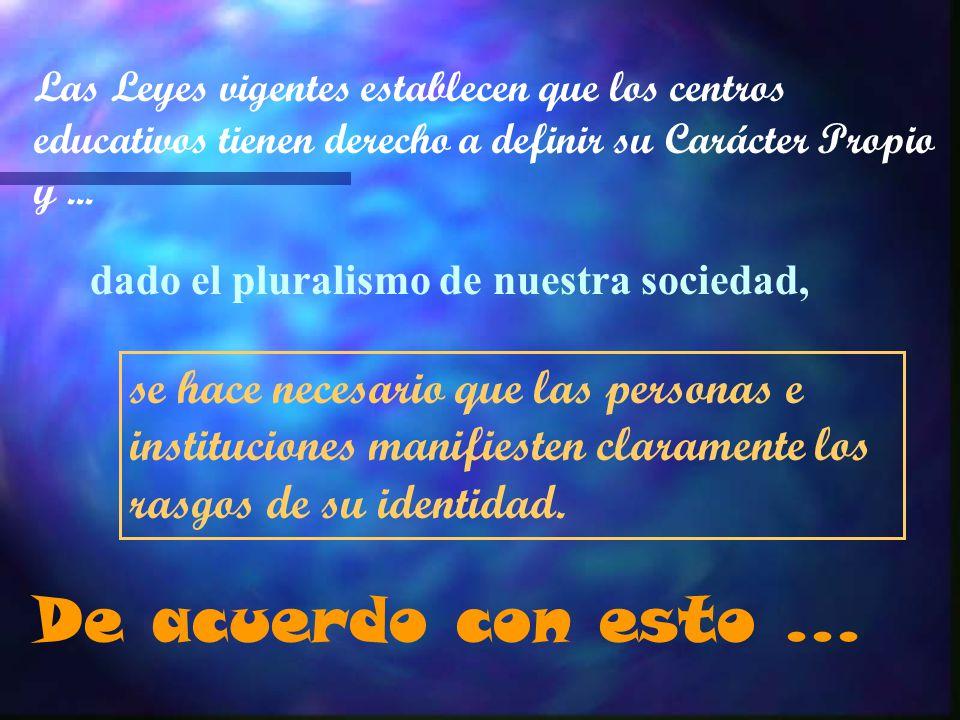 Las Leyes vigentes establecen que los centros educativos tienen derecho a definir su Carácter Propio y... dado el pluralismo de nuestra sociedad, se h