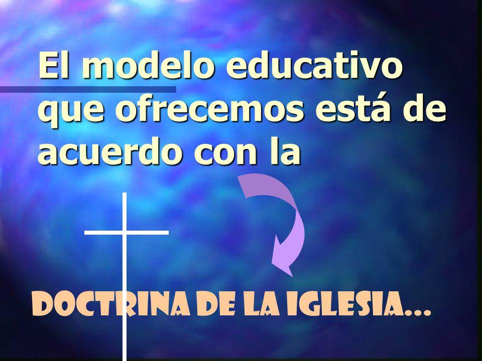 El modelo educativo que ofrecemos está de acuerdo con la Doctrina de la Iglesia...