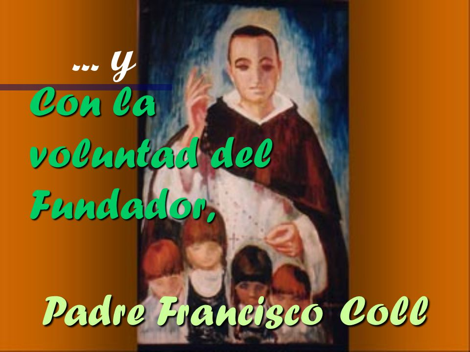 ... y Con la voluntad del Fundador, Padre Francisco Coll