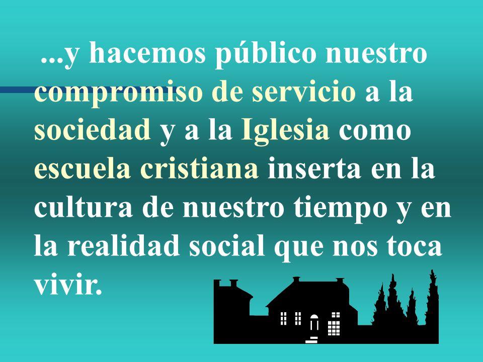 ...y hacemos público nuestro compromiso de servicio a la sociedad y a la Iglesia como escuela cristiana inserta en la cultura de nuestro tiempo y en l