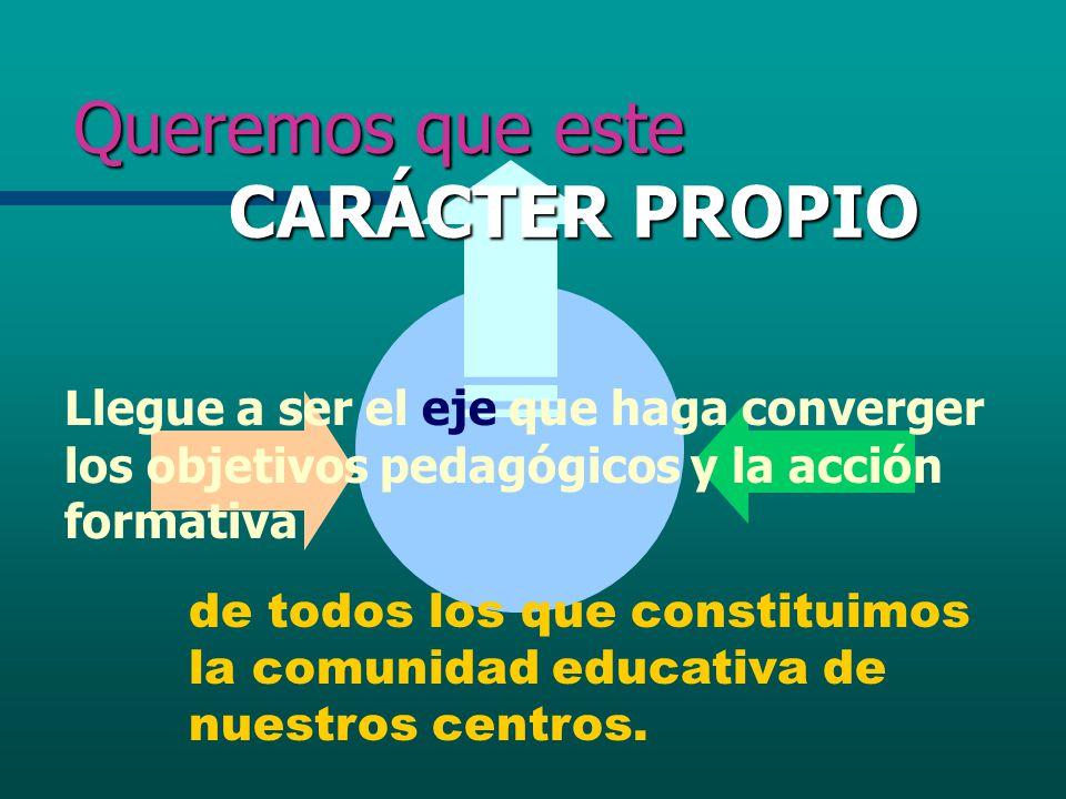 Queremos que este CARÁCTER PROPIO Llegue a ser el eje que haga converger los objetivos pedagógicos y la acción formativa de todos los que constituimos
