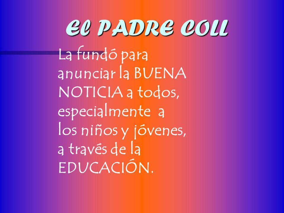 El PADRE COLL La fundó para anunciar la BUENA NOTICIA a todos, especialmente a los niños y jóvenes, a través de la EDUCACIÓN.