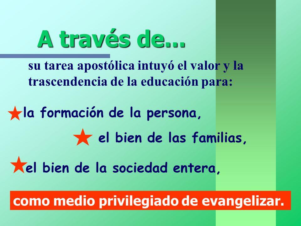 A través de... A través de... como medio privilegiado de evangelizar. su tarea apostólica intuyó el valor y la trascendencia de la educación para: la