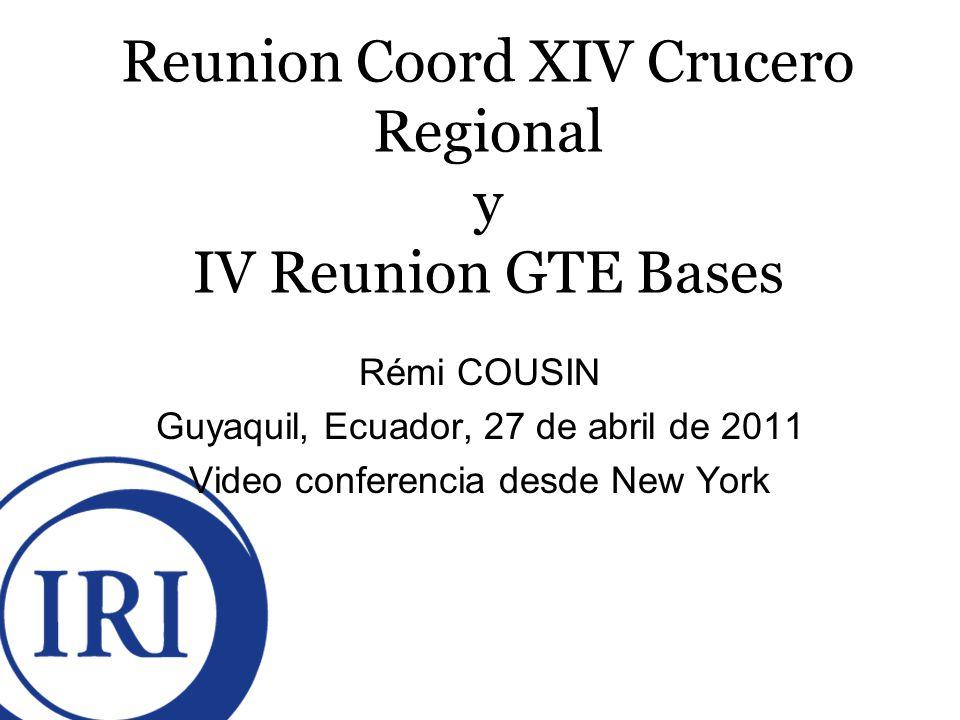 Reunion Coord XIV Crucero Regional y IV Reunion GTE Bases Rémi COUSIN Guyaquil, Ecuador, 27 de abril de 2011 Video conferencia desde New York