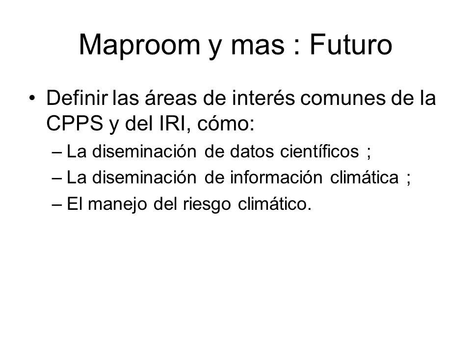 Maproom y mas : Futuro Definir las áreas de interés comunes de la CPPS y del IRI, cómo: –La diseminación de datos científicos ; –La diseminación de in