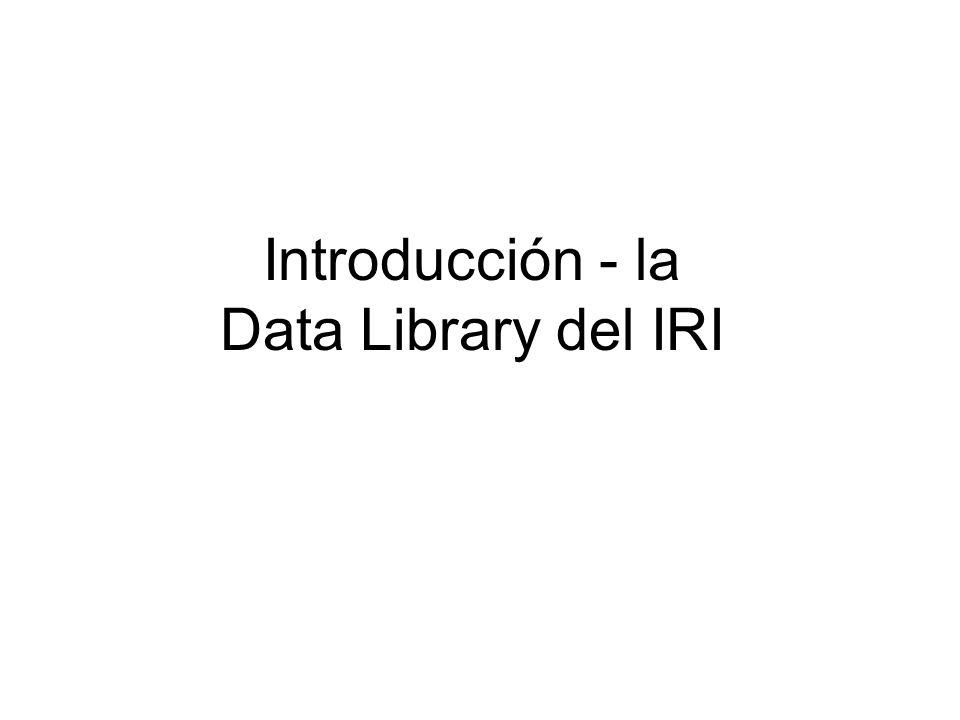 La Data Library del IRI es… Repositorio de datos –>300 bases de datos sobre todos aspectos de características climáticas Herramienta de analysis –Operaciones aritméticas EOF análisis Herramienta de visualización –Serie temporales, mapas, secciones Recurso de datos que bajar –acceso a múltiples formatos http://iridl.ldeo.columbia.edu