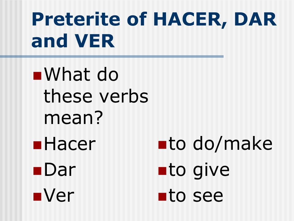 Preterite of HACER, DAR and VER These are all irregular in the past tense and you must memorize these verb forms.