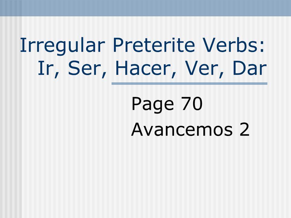 Irregular Preterite Verbs: Ir, Ser, Hacer, Ver, Dar Page 70 Avancemos 2