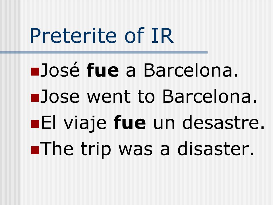 Preterite of IR The preterite of IR is the same as the preterite of SER. The context makes the meaning clear.
