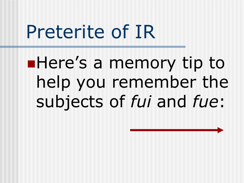 Preterite of IR Heres a memory tip to help you remember the subjects of fui and fue: