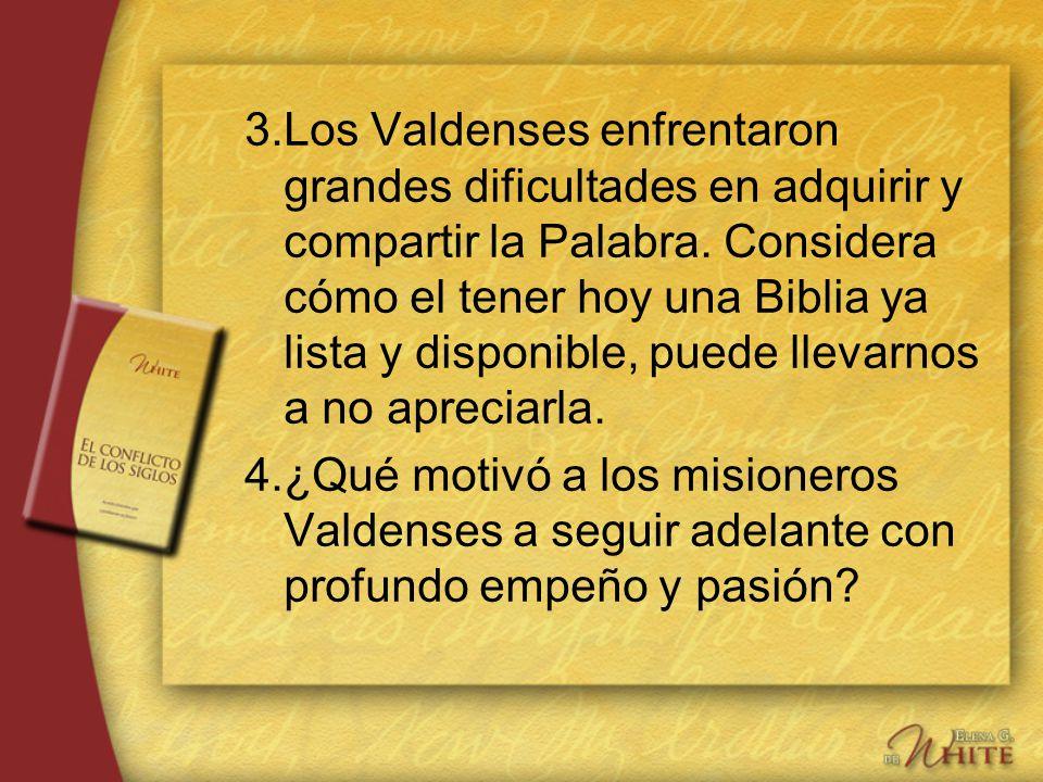 3.Los Valdenses enfrentaron grandes dificultades en adquirir y compartir la Palabra. Considera cómo el tener hoy una Biblia ya lista y disponible, pue