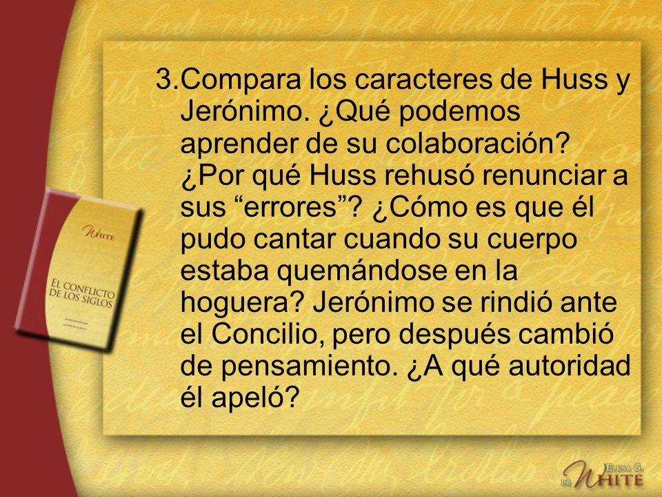 3.Compara los caracteres de Huss y Jerónimo. ¿Qué podemos aprender de su colaboración? ¿Por qué Huss rehusó renunciar a sus errores? ¿Cómo es que él p