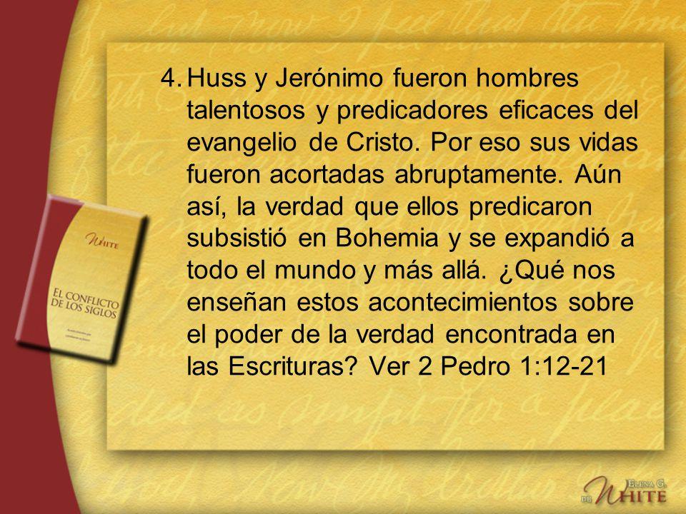 4.Huss y Jerónimo fueron hombres talentosos y predicadores eficaces del evangelio de Cristo. Por eso sus vidas fueron acortadas abruptamente. Aún así,