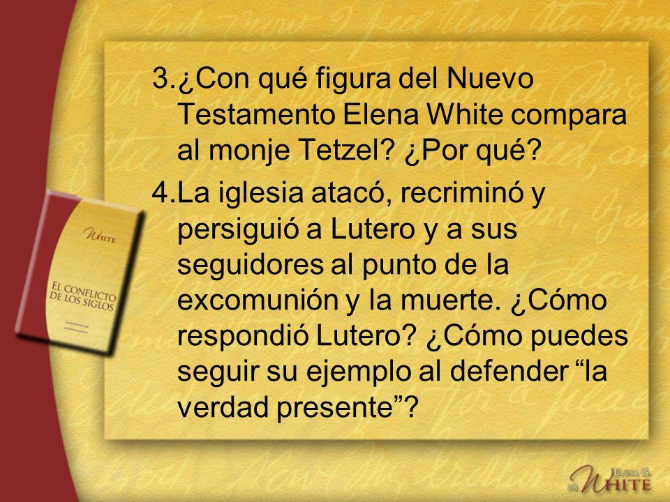 3.¿Con qué figura del Nuevo Testamento Elena White compara al monje Tetzel? ¿Por qué? 4.La iglesia atacó, recriminó y persiguió a Lutero y a sus segui