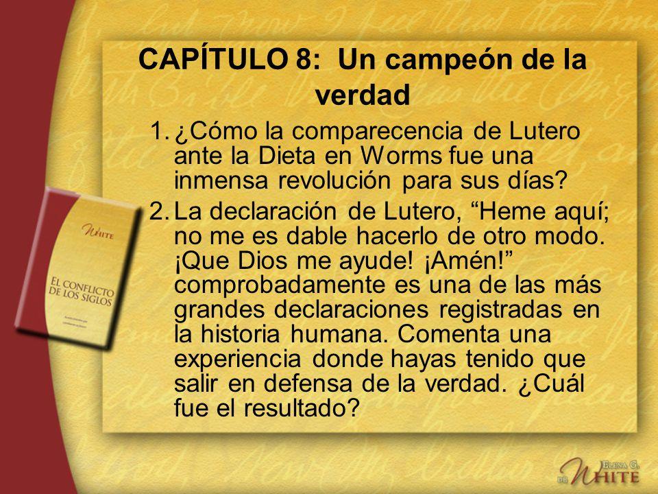 CAPÍTULO 8: Un campeón de la verdad 1.¿Cómo la comparecencia de Lutero ante la Dieta en Worms fue una inmensa revolución para sus días? 2.La declaraci