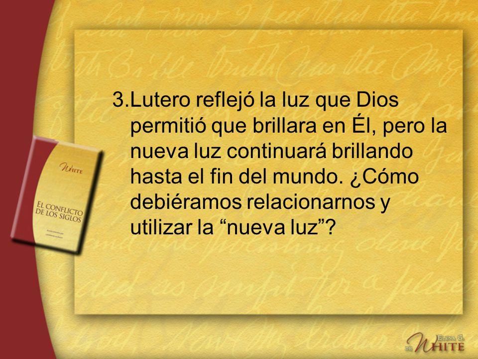 3.Lutero reflejó la luz que Dios permitió que brillara en Él, pero la nueva luz continuará brillando hasta el fin del mundo. ¿Cómo debiéramos relacion