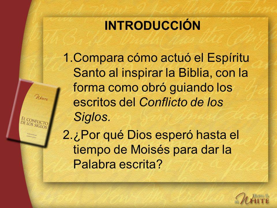 INTRODUCCIÓN 1.Compara cómo actuó el Espíritu Santo al inspirar la Biblia, con la forma como obró guiando los escritos del Conflicto de los Siglos. 2.