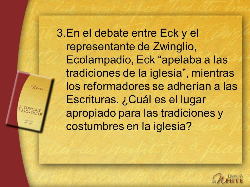 3.En el debate entre Eck y el representante de Zwinglio, Ecolampadio, Eck apelaba a las tradiciones de la iglesia, mientras los reformadores se adherí