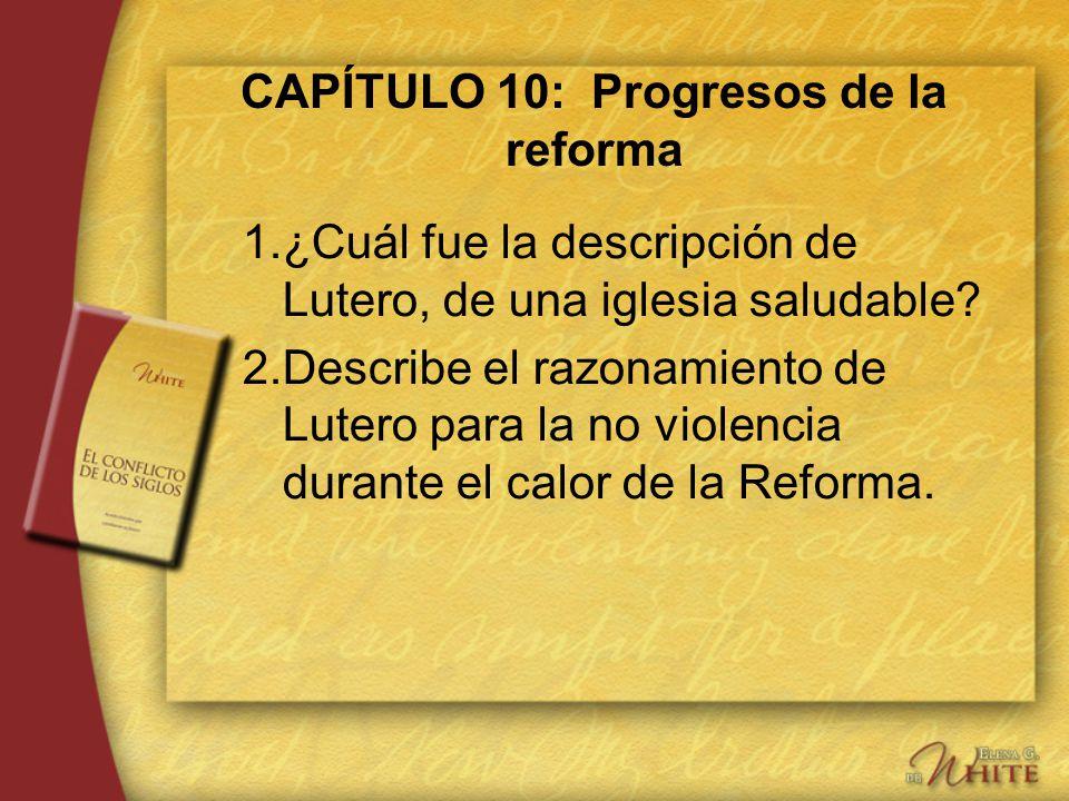 CAPÍTULO 10: Progresos de la reforma 1.¿Cuál fue la descripción de Lutero, de una iglesia saludable? 2.Describe el razonamiento de Lutero para la no v