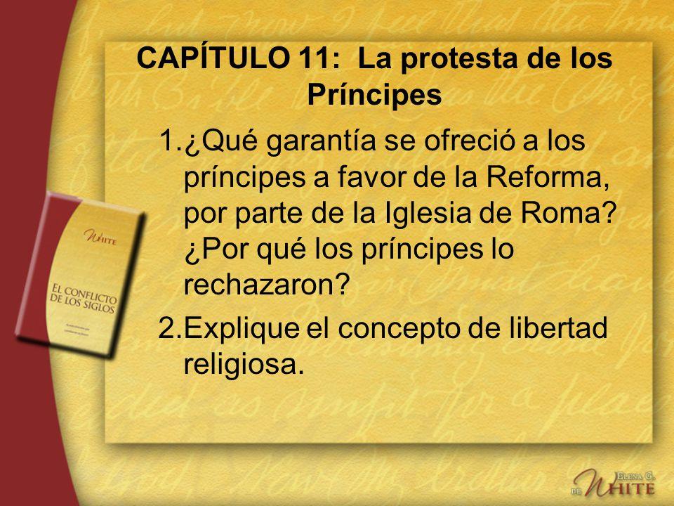 CAPÍTULO 11: La protesta de los Príncipes 1.¿Qué garantía se ofreció a los príncipes a favor de la Reforma, por parte de la Iglesia de Roma? ¿Por qué