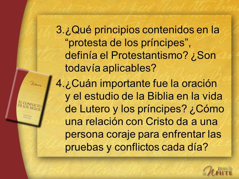 3.¿Qué principios contenidos en la protesta de los príncipes, definía el Protestantismo? ¿Son todavía aplicables? 4.¿Cuán importante fue la oración y