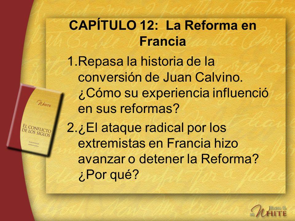 CAPÍTULO 12: La Reforma en Francia 1.Repasa la historia de la conversión de Juan Calvino. ¿Cómo su experiencia influenció en sus reformas? 2.¿El ataqu