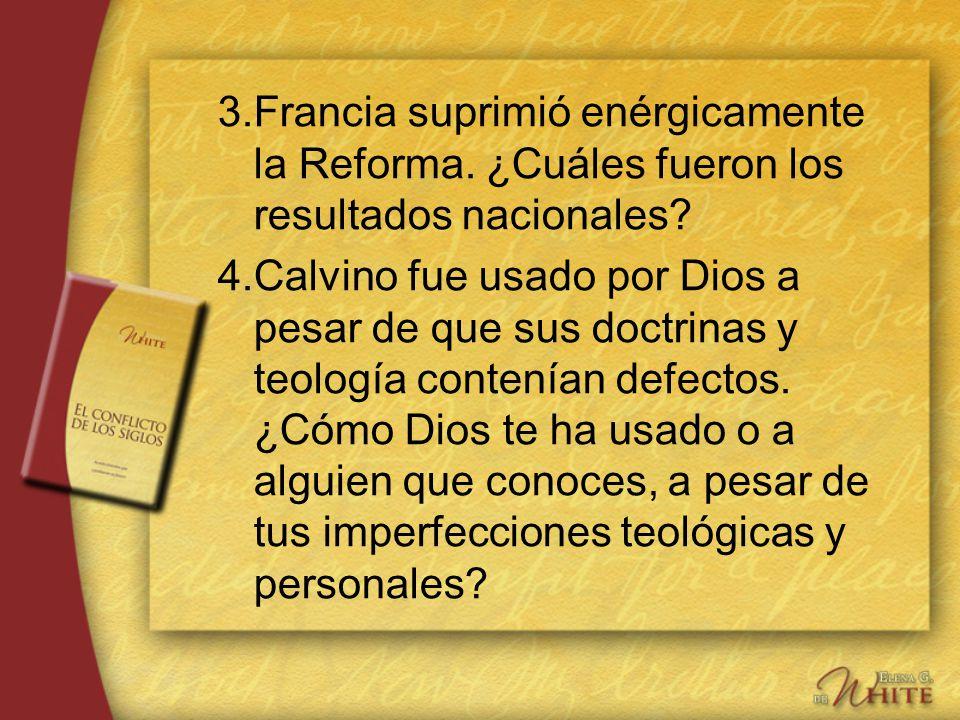 3.Francia suprimió enérgicamente la Reforma. ¿Cuáles fueron los resultados nacionales? 4.Calvino fue usado por Dios a pesar de que sus doctrinas y teo