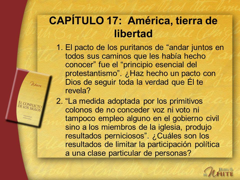 CAPÍTULO 17: América, tierra de libertad 1.El pacto de los puritanos de andar juntos en todos sus caminos que les había hecho conocer fue el principio