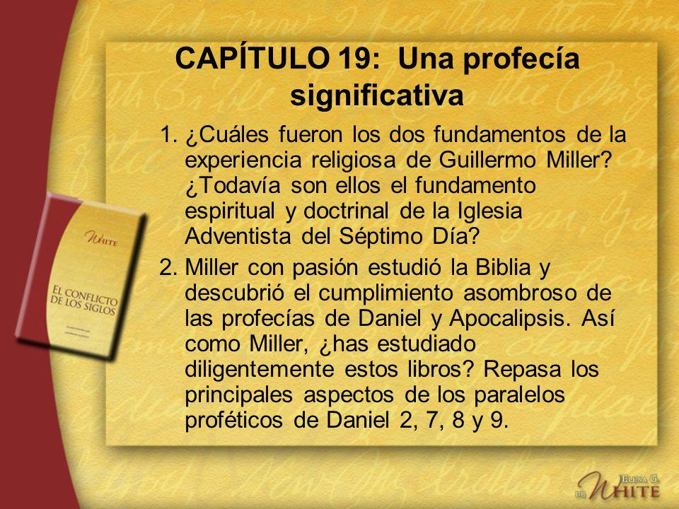 CAPÍTULO 19: Una profecía significativa 1.¿Cuáles fueron los dos fundamentos de la experiencia religiosa de Guillermo Miller? ¿Todavía son ellos el fu