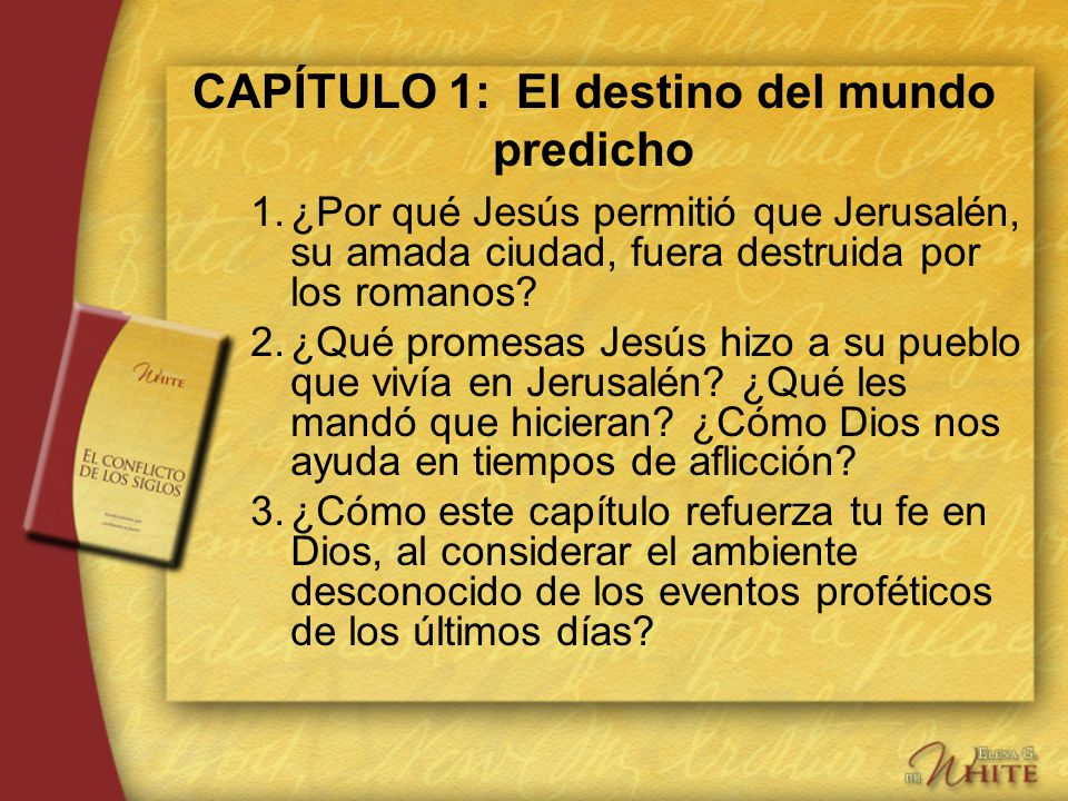 CAPÍTULO 1: El destino del mundo predicho 1.¿Por qué Jesús permitió que Jerusalén, su amada ciudad, fuera destruida por los romanos? 2.¿Qué promesas J