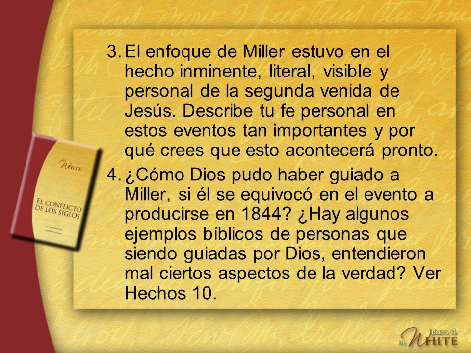 3.El enfoque de Miller estuvo en el hecho inminente, literal, visible y personal de la segunda venida de Jesús. Describe tu fe personal en estos event