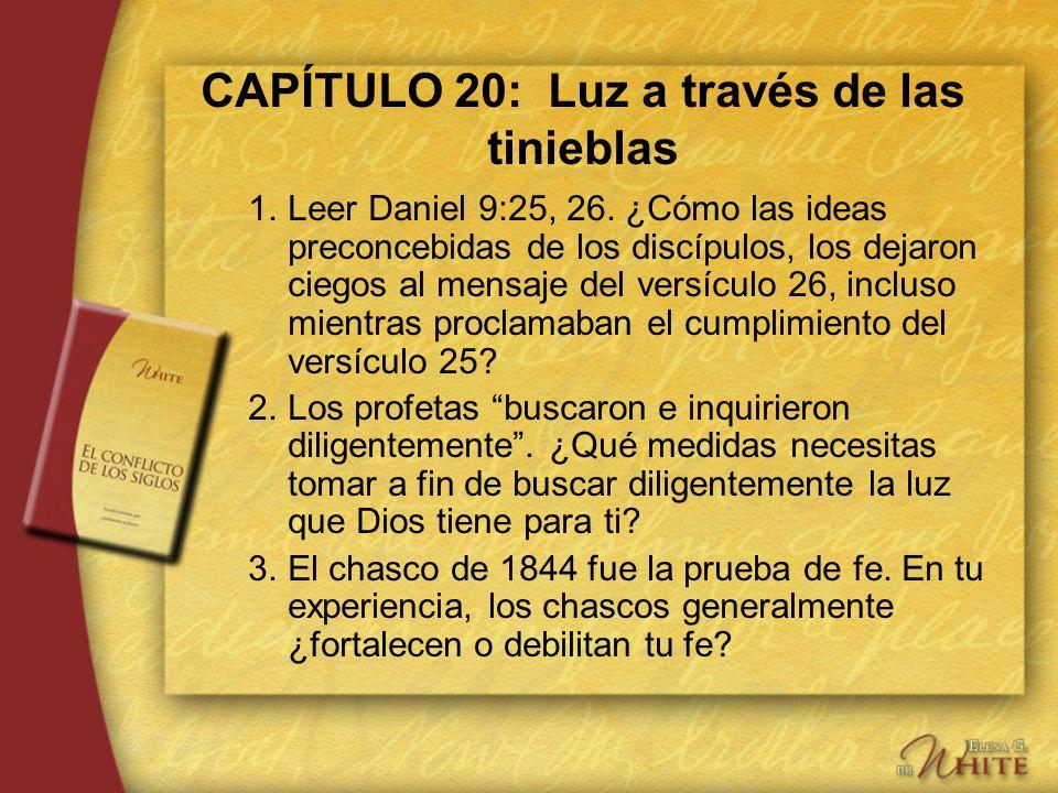 CAPÍTULO 20: Luz a través de las tinieblas 1.Leer Daniel 9:25, 26. ¿Cómo las ideas preconcebidas de los discípulos, los dejaron ciegos al mensaje del