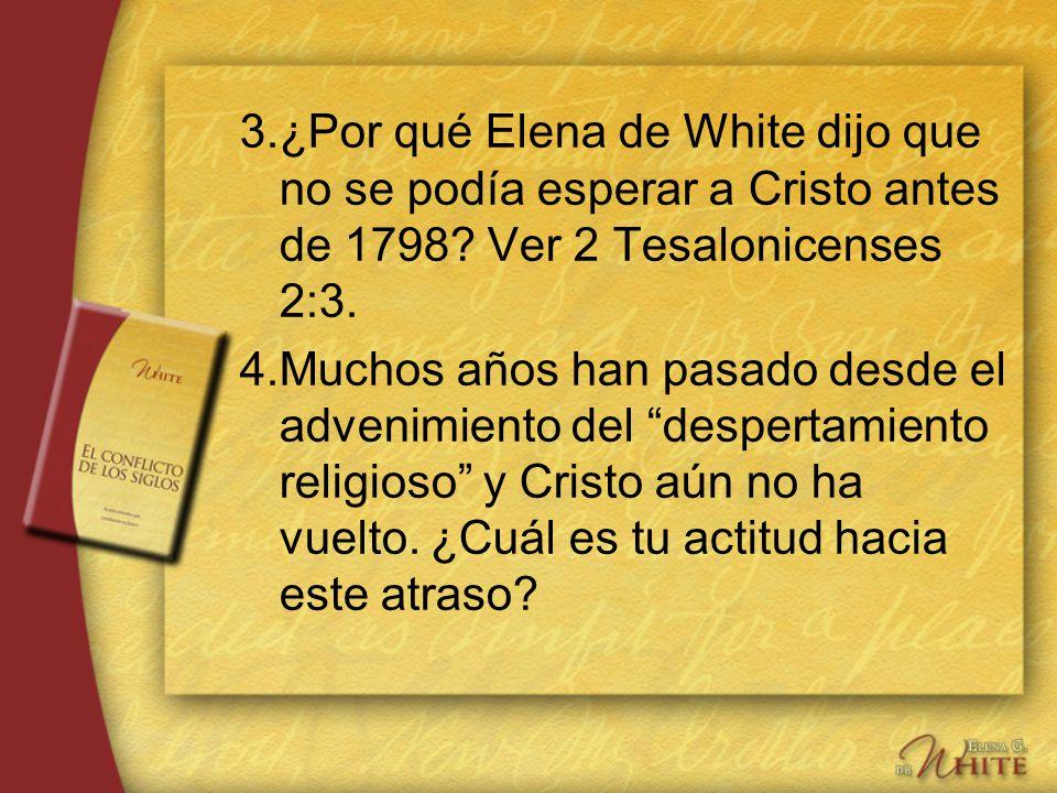 3.¿Por qué Elena de White dijo que no se podía esperar a Cristo antes de 1798? Ver 2 Tesalonicenses 2:3. 4.Muchos años han pasado desde el advenimient