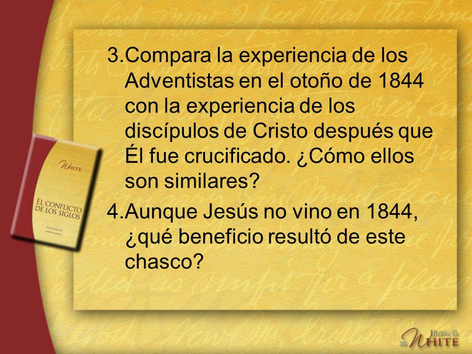3.Compara la experiencia de los Adventistas en el otoño de 1844 con la experiencia de los discípulos de Cristo después que Él fue crucificado. ¿Cómo e