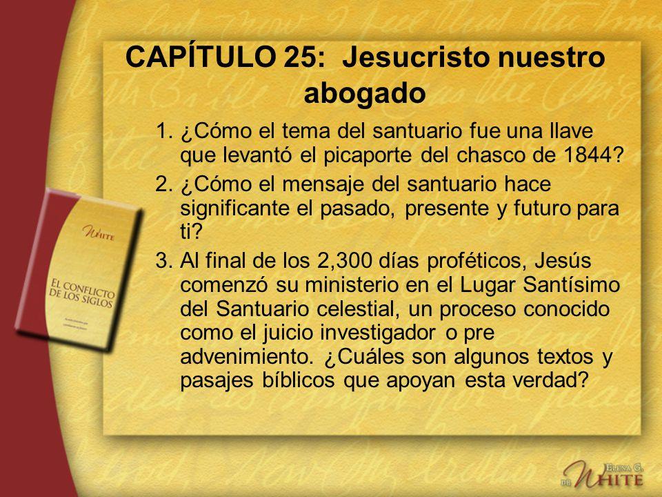 CAPÍTULO 25: Jesucristo nuestro abogado 1.¿Cómo el tema del santuario fue una llave que levantó el picaporte del chasco de 1844? 2.¿Cómo el mensaje de