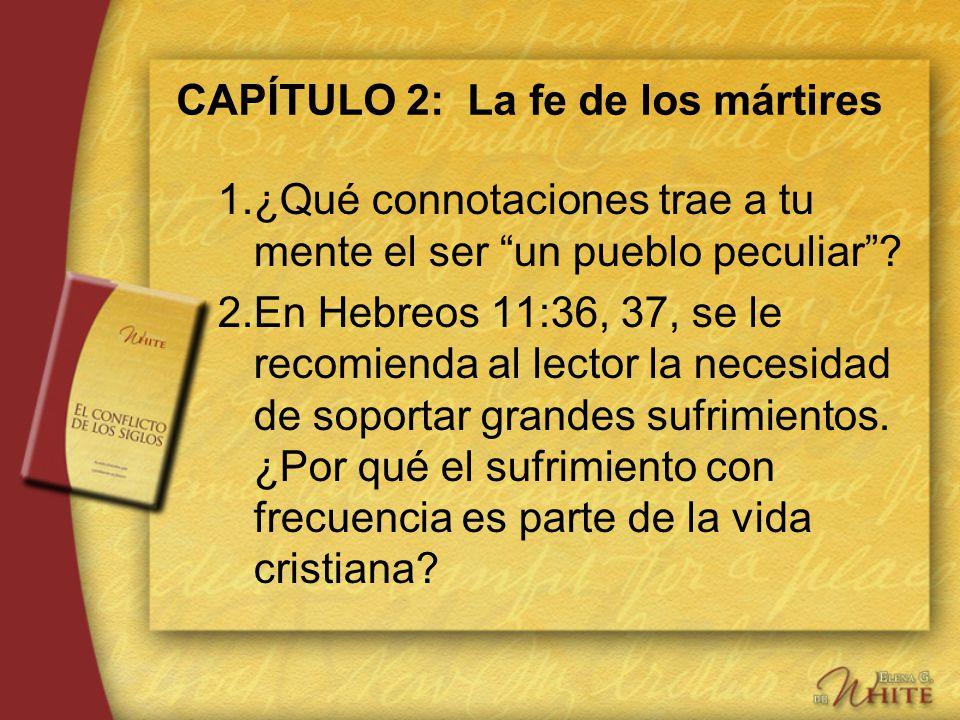 CAPÍTULO 2: La fe de los mártires 1.¿Qué connotaciones trae a tu mente el ser un pueblo peculiar? 2.En Hebreos 11:36, 37, se le recomienda al lector l