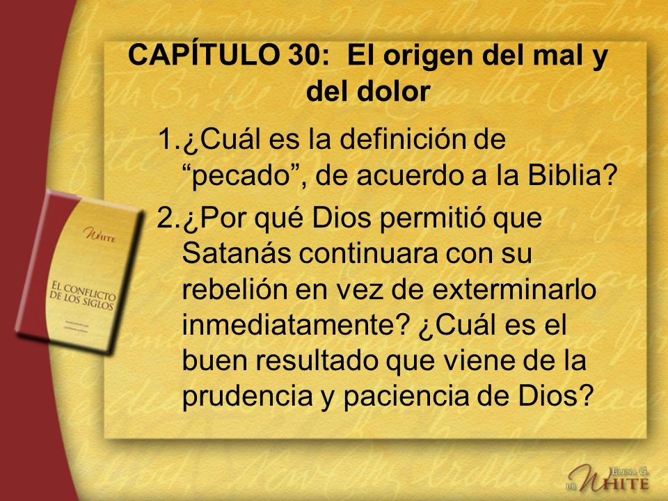 CAPÍTULO 30: El origen del mal y del dolor 1.¿Cuál es la definición de pecado, de acuerdo a la Biblia? 2.¿Por qué Dios permitió que Satanás continuara