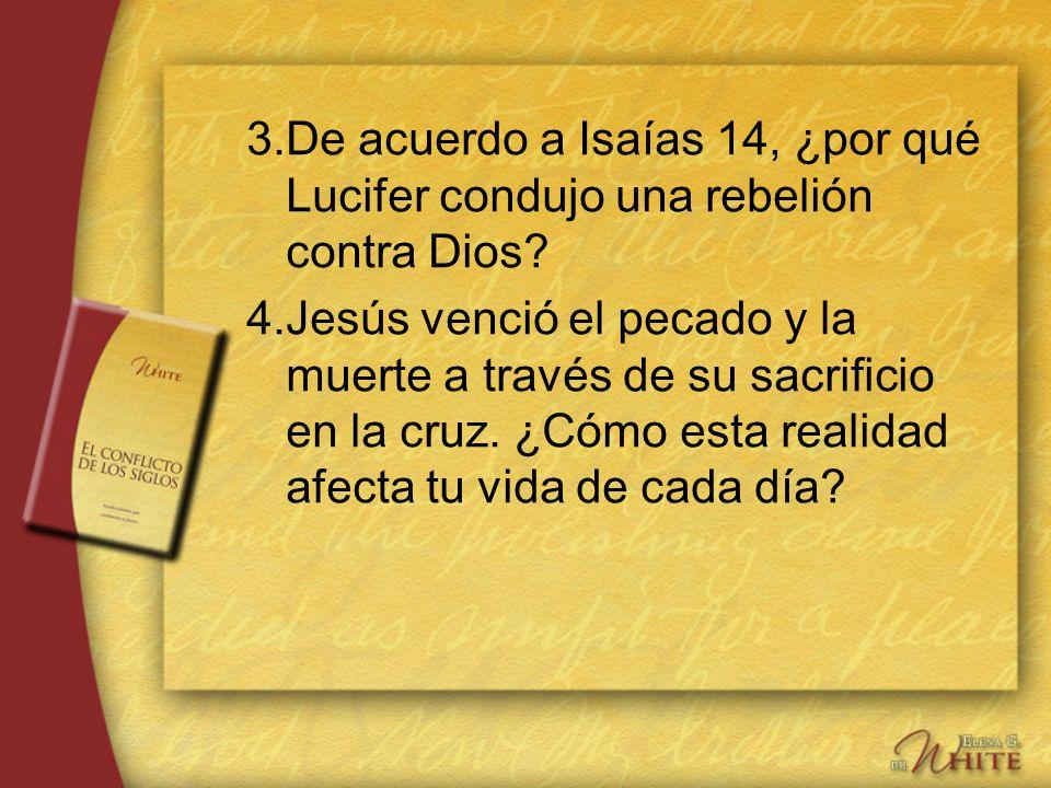 3.De acuerdo a Isaías 14, ¿por qué Lucifer condujo una rebelión contra Dios? 4.Jesús venció el pecado y la muerte a través de su sacrificio en la cruz
